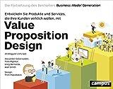 Value Proposition Design: Entwickeln Sie Produkte und Services, die Ihre Kunden wirklich wollen. Die...
