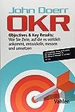 OKR: Objectives & Key Results: Wie Sie Ziele, auf die es wirklich ankommt, entwickeln, messen und...